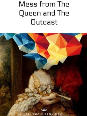Whole Damn Mess from The Queen and The Outcast - Ad #WholeDamnMess